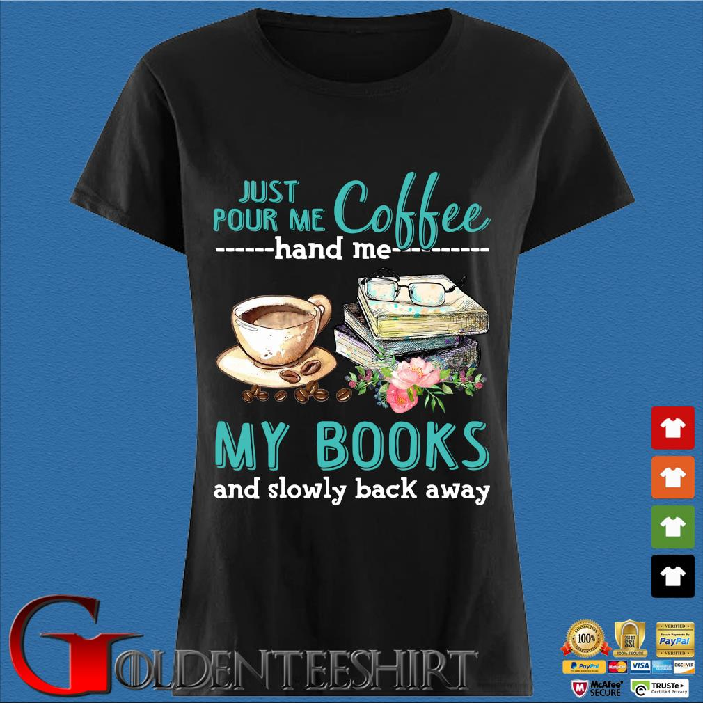 Just Pour Me Coffee Hand Me My Books And Slowly Lack Away Glasses Flower Shirt Den Ladies