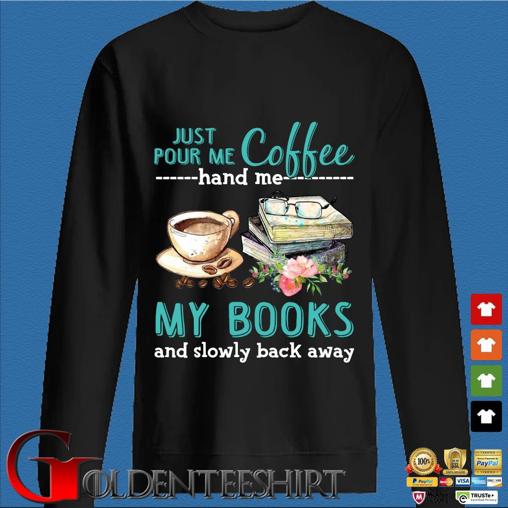 Just Pour Me Coffee Hand Me My Books And Slowly Lack Away Glasses Flower Shirt Den Sweater