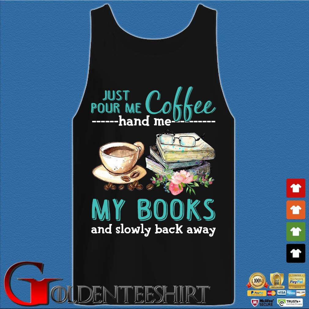Just Pour Me Coffee Hand Me My Books And Slowly Lack Away Glasses Flower Shirt Tank top den