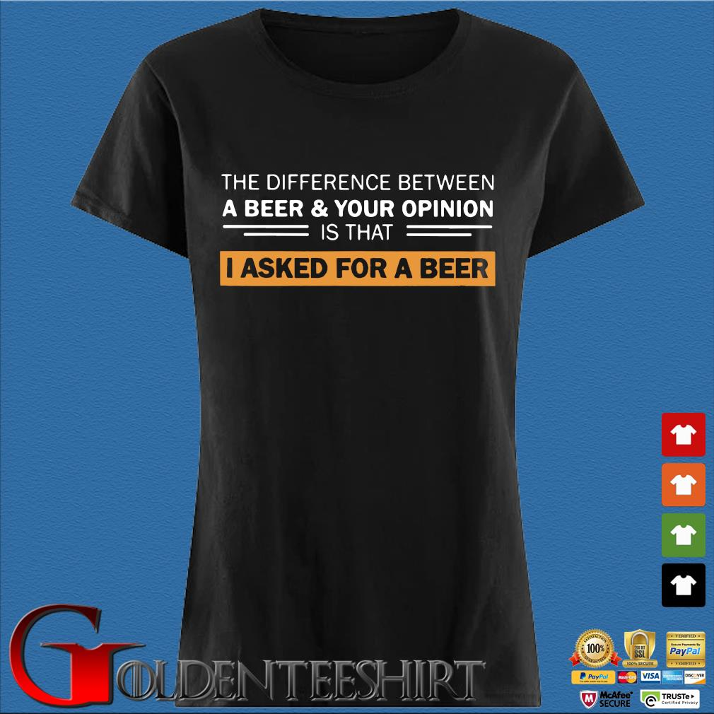 The Difference Between A Beer And Your Opinion Is That I Asked For A Beer Shirt Den Ladies