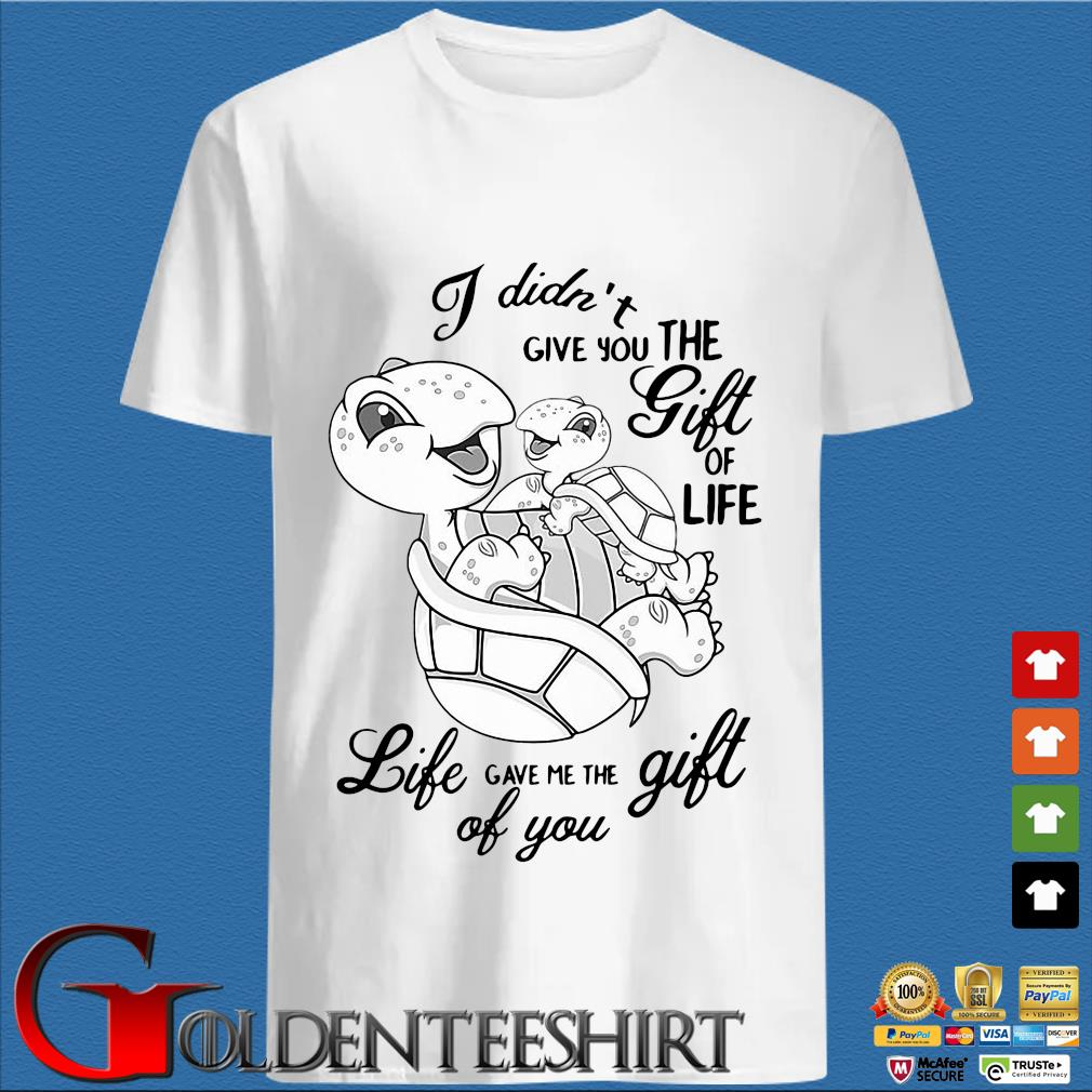 Turtle I Didn't Give You The Gift Of Life Life Gave Me The Gift Of You Shirts