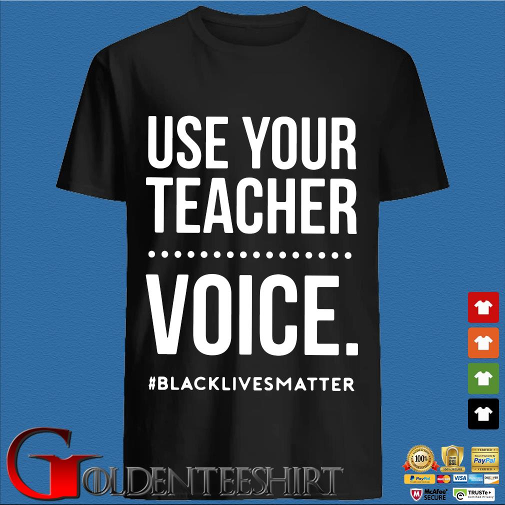 Use Your Teacher Voice Black Lives Matter Shirt