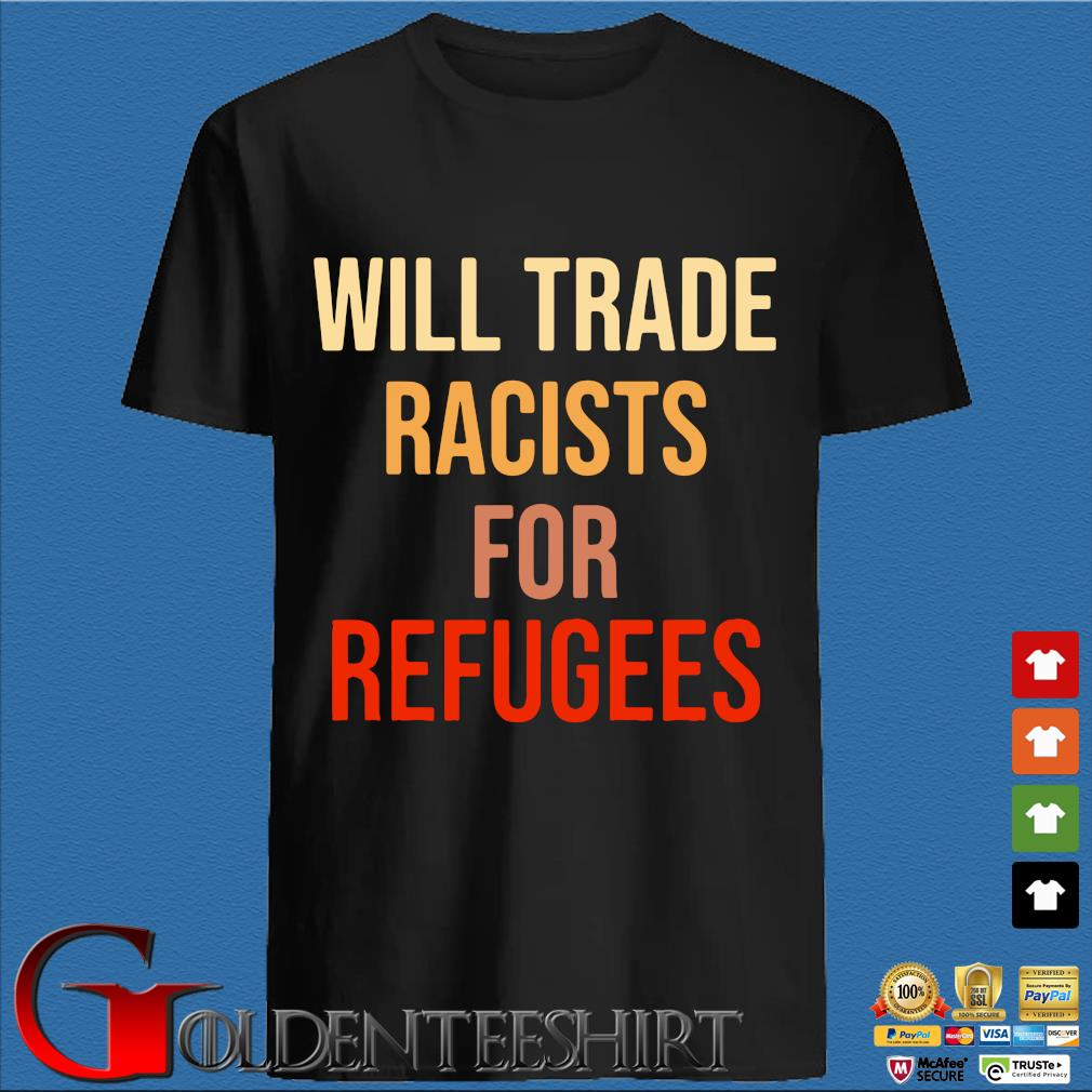 Will Trade Racists For Refugees Unisex Shirt