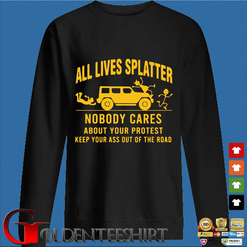 All Lives Splatter Nobody Cares About Your Protest Keep Your Ass Out Of The Road Shirt Den Sweater