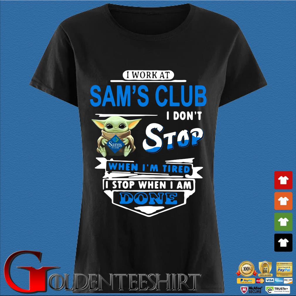 Baby Yoda Hug I Work At Sam's Club I Don't Stop When I'm Tired I Stop When I Am Done Shirt Den Ladies