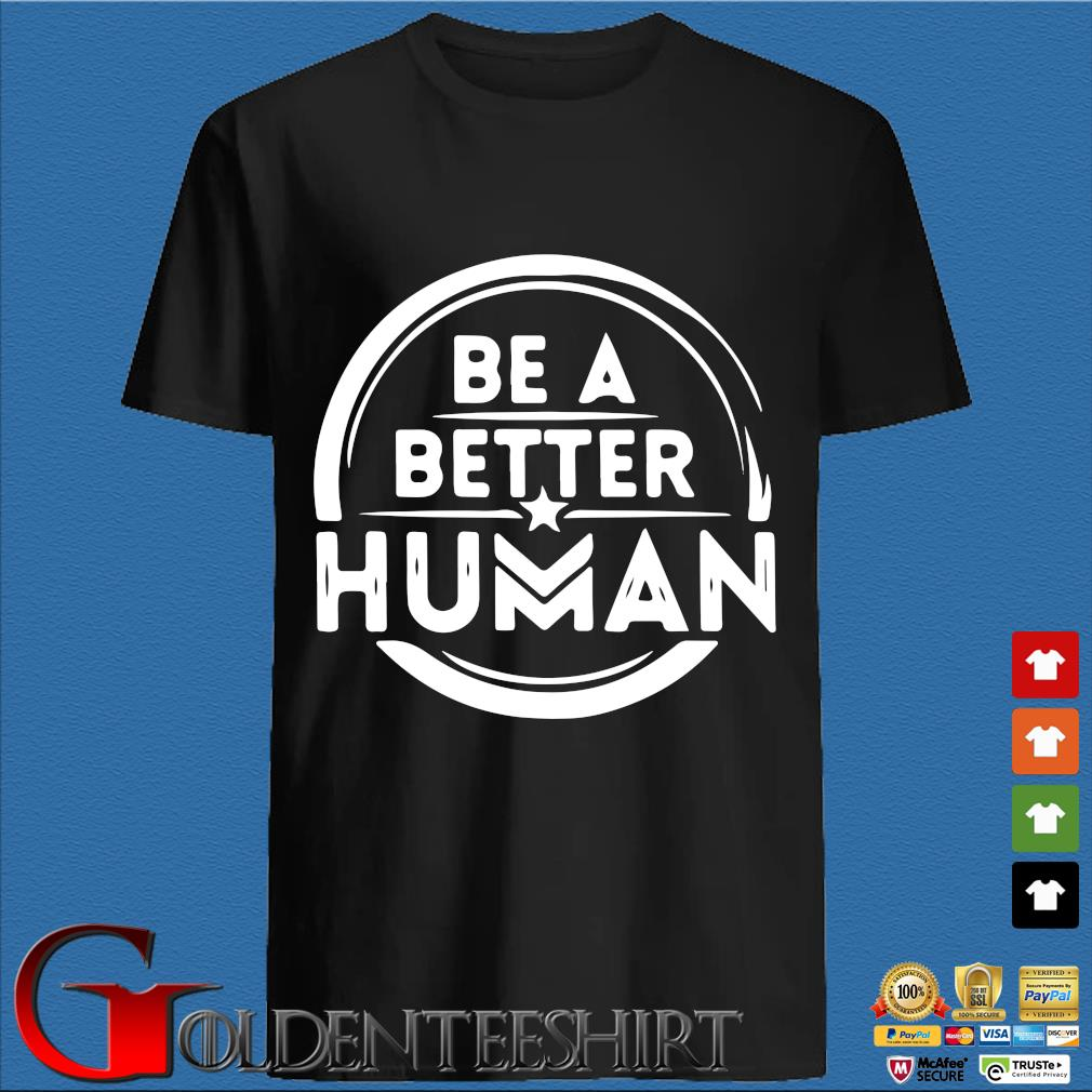 Be a better human shirt