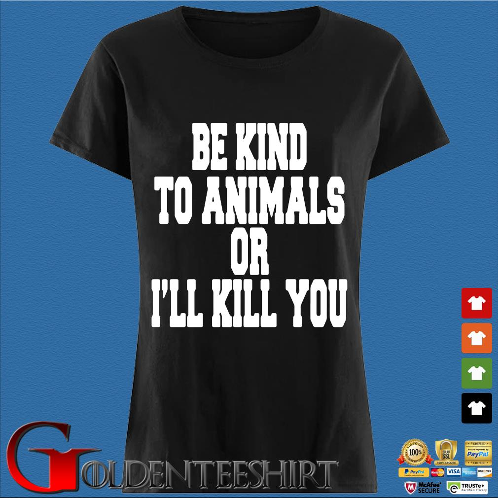 Be kind to animals or I'll kill you s Den Ladies