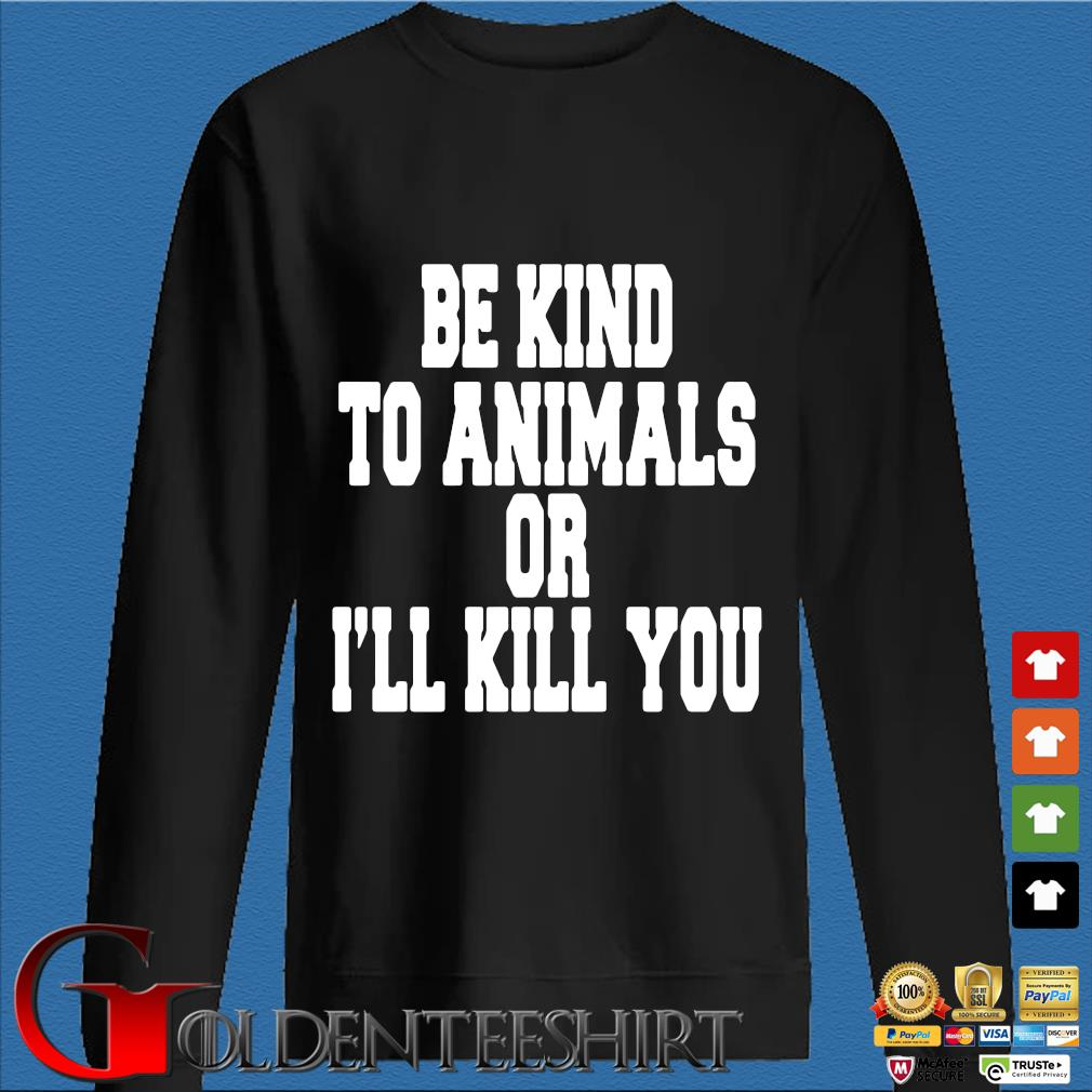 Be kind to animals or I'll kill you s Den Sweater