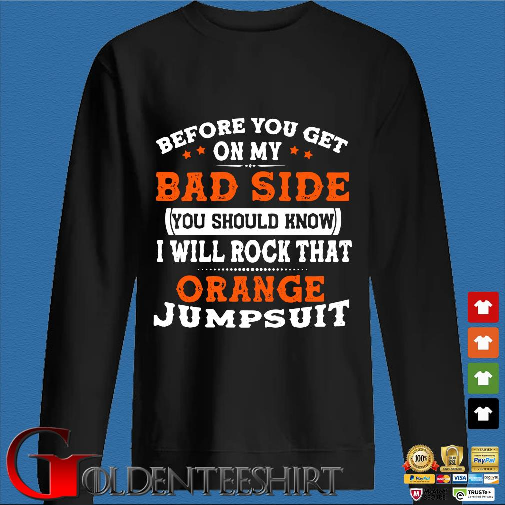 Before You Get On My Bad Side You Should Know I Will Rock That Orange Jumpsuit Shirt Den Sweater