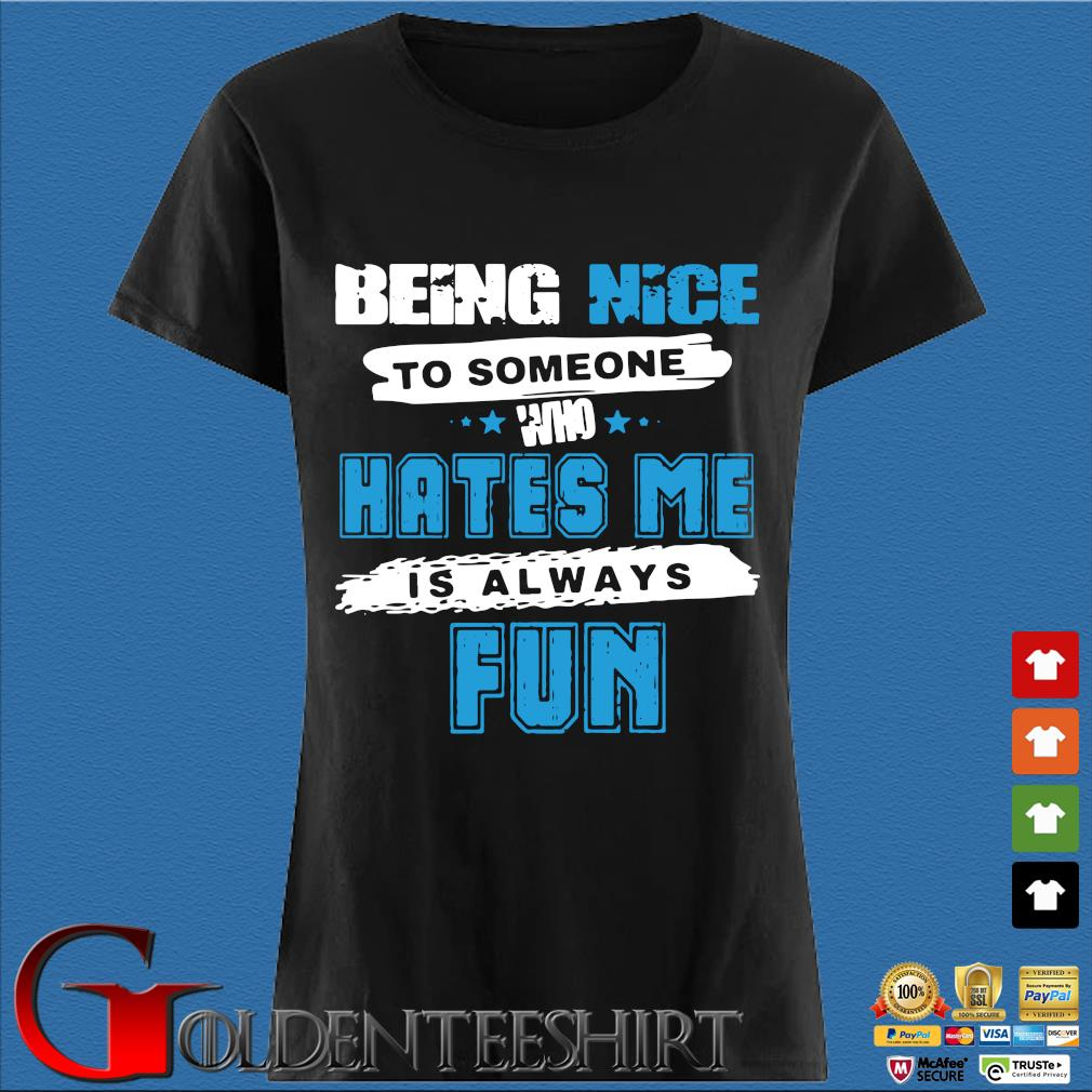 Being Nice To Someone Who Hates Me Is Always Fun Shirt Den Ladies