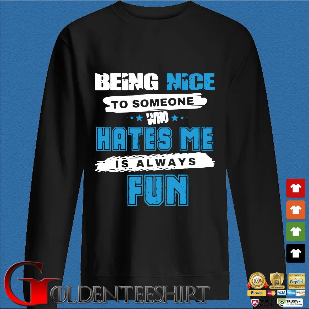 Being Nice To Someone Who Hates Me Is Always Fun Shirt Den Sweater