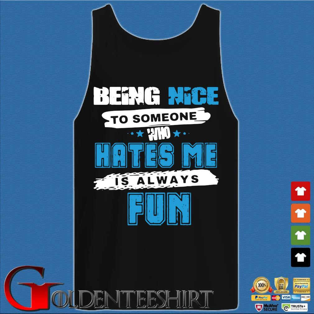 Being Nice To Someone Who Hates Me Is Always Fun Shirt Tank top den