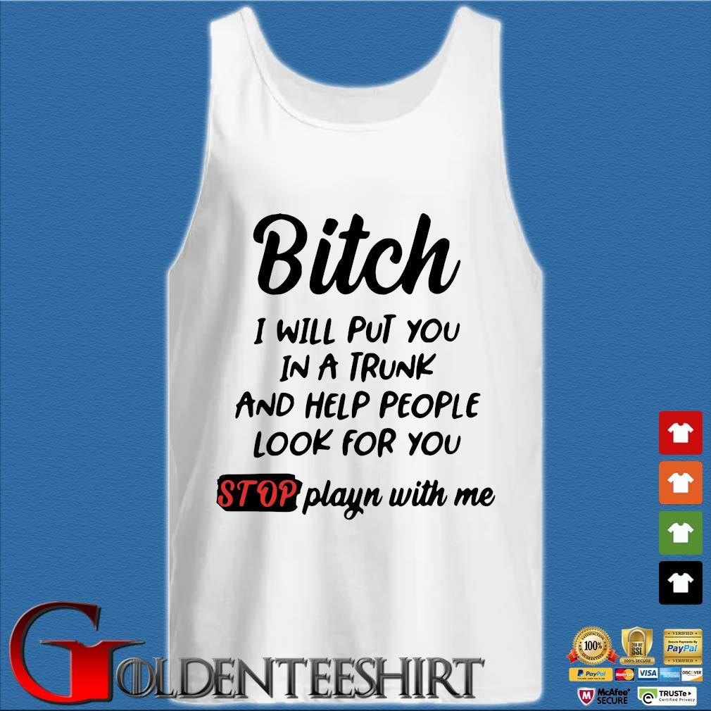 Bitch I Will Put You In A Trunk And Help People Look For You Stop Playin With Me Shirt Tank top trắng