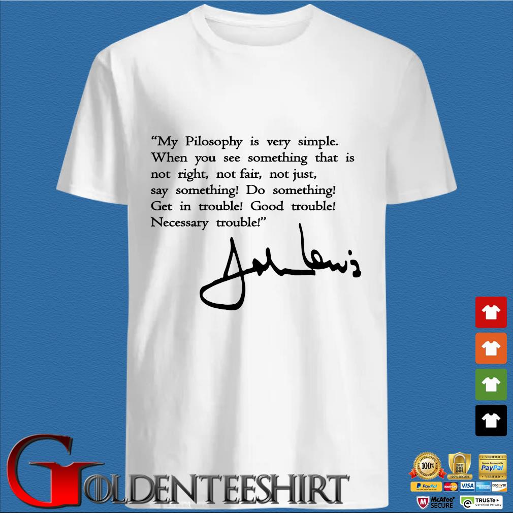 John Lewis good trouble my philosophy is very simple signature shirt
