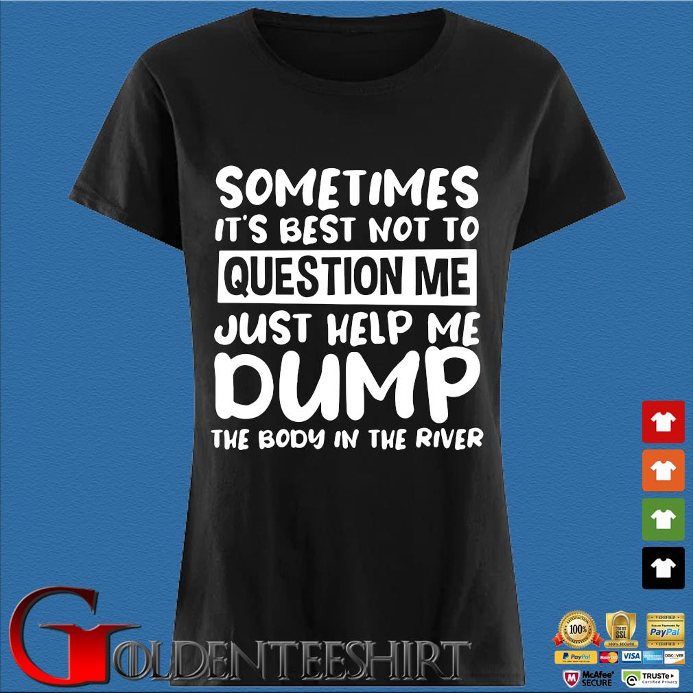 Sometimes it's best not to question me just help me dump the body in the river s Den Ladies