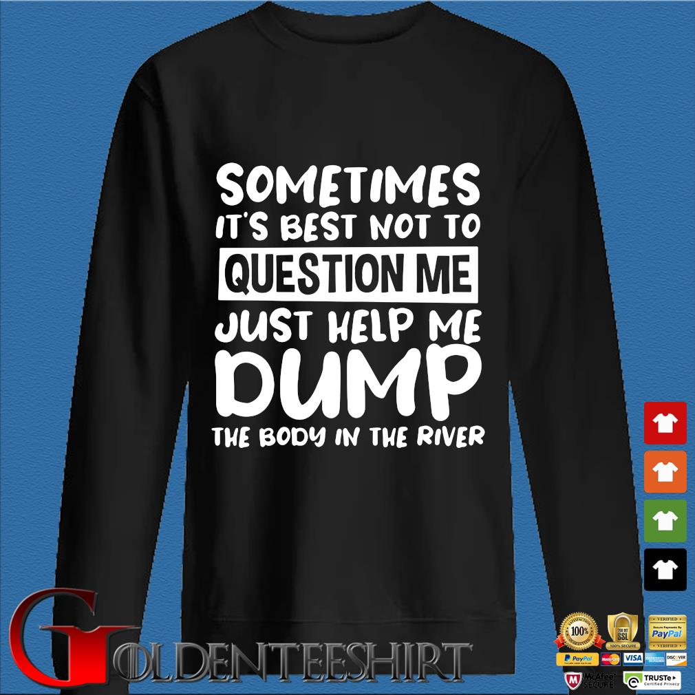 Sometimes it's best not to question me just help me dump the body in the river s Den Sweater