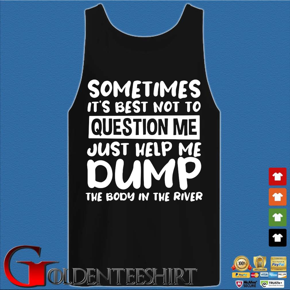 Sometimes it's best not to question me just help me dump the body in the river s Tank top den
