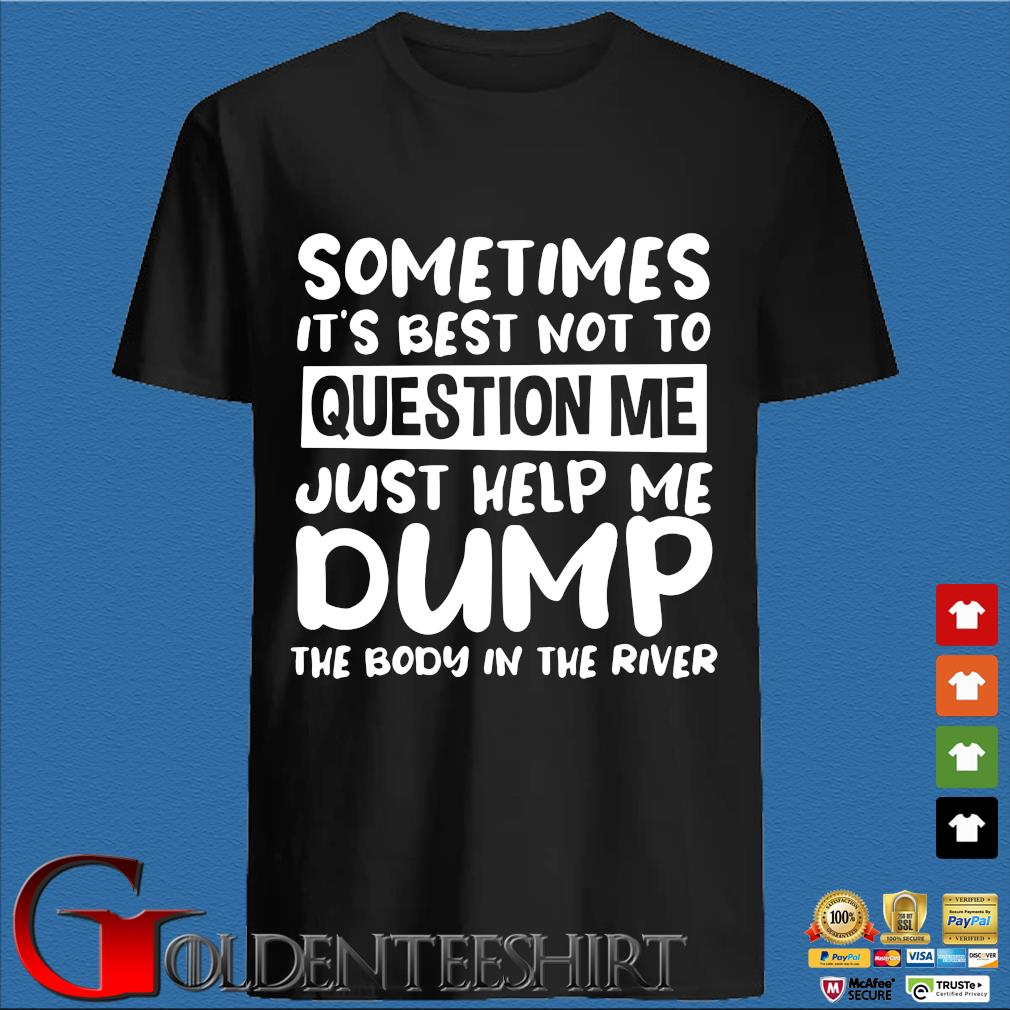 Sometimes it's best not to question me just help me dump the body in the river shirt
