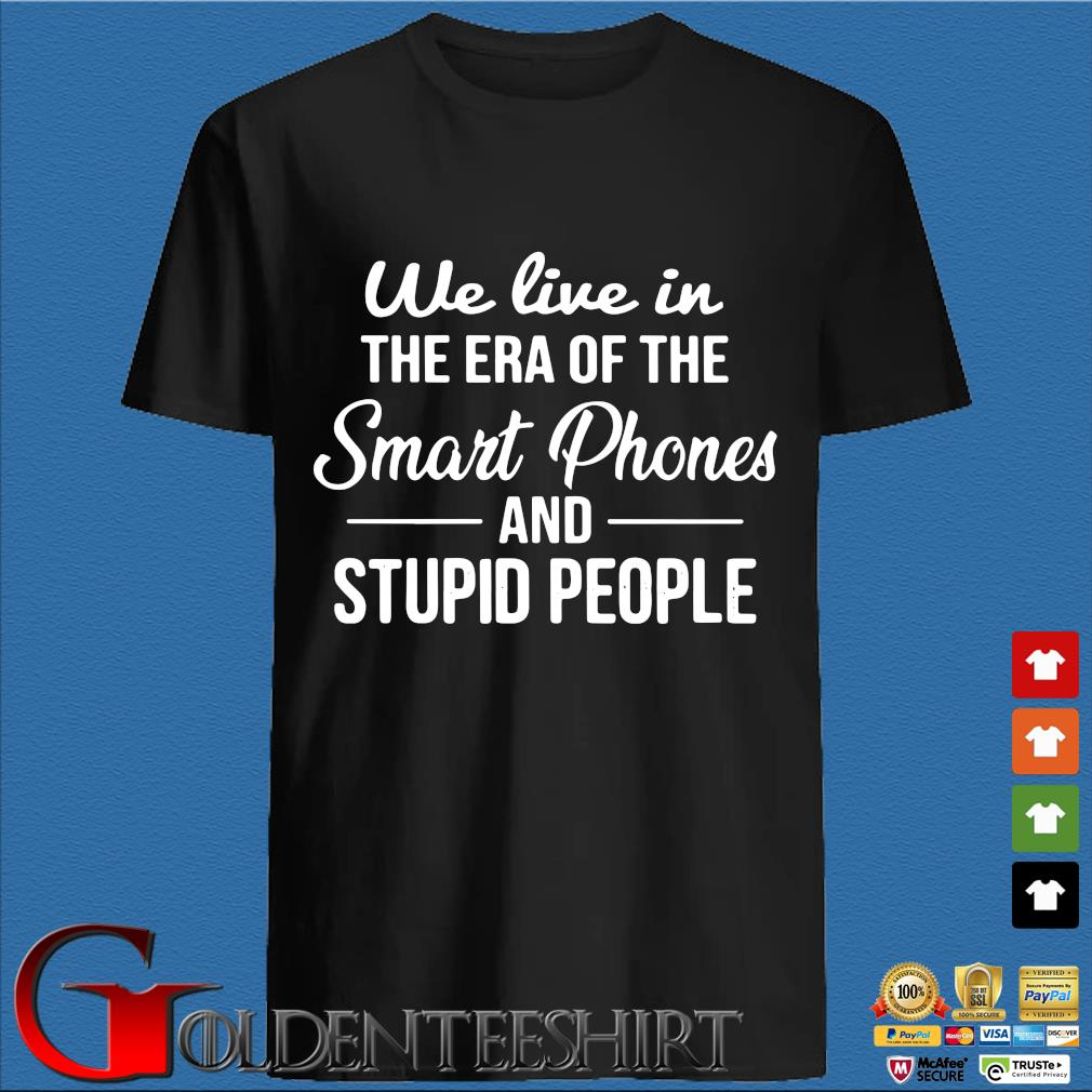 We live in the era of the smart phones and stupid people shirt