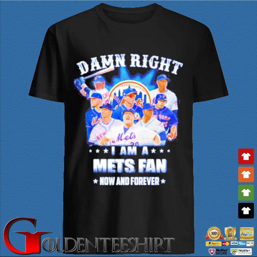 Damn right I am a Mets fan now and forever shirt