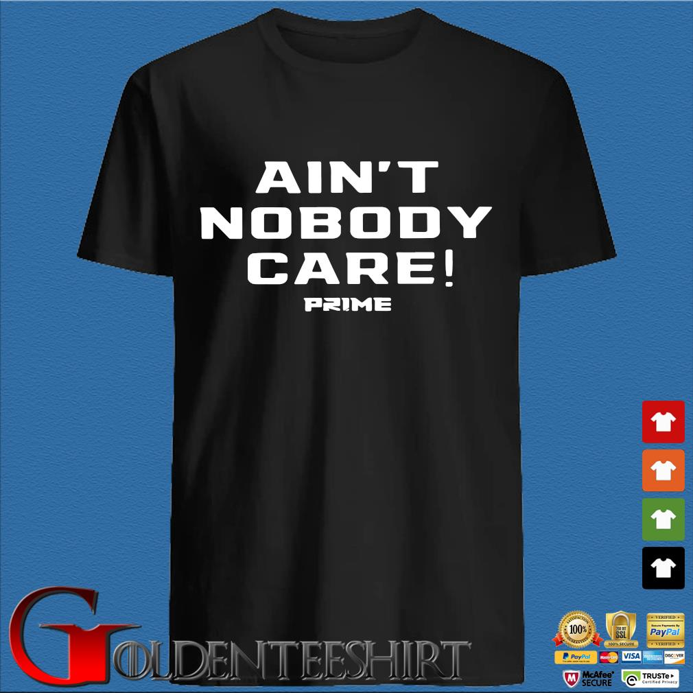 Ain't Nobody care prime shirt
