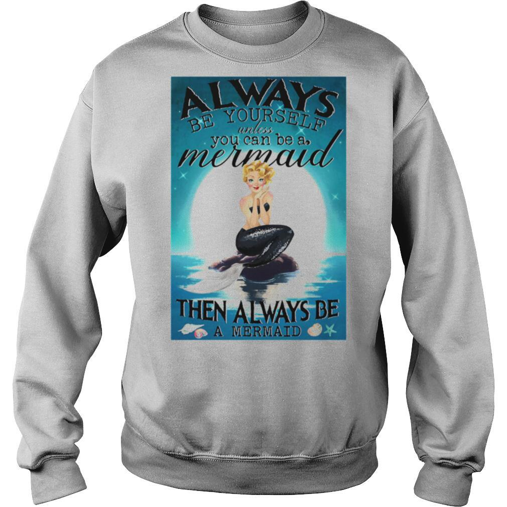 Always Be Yourself Unless You Can Be A Mermaid Then Always Be A Mermaid shirt