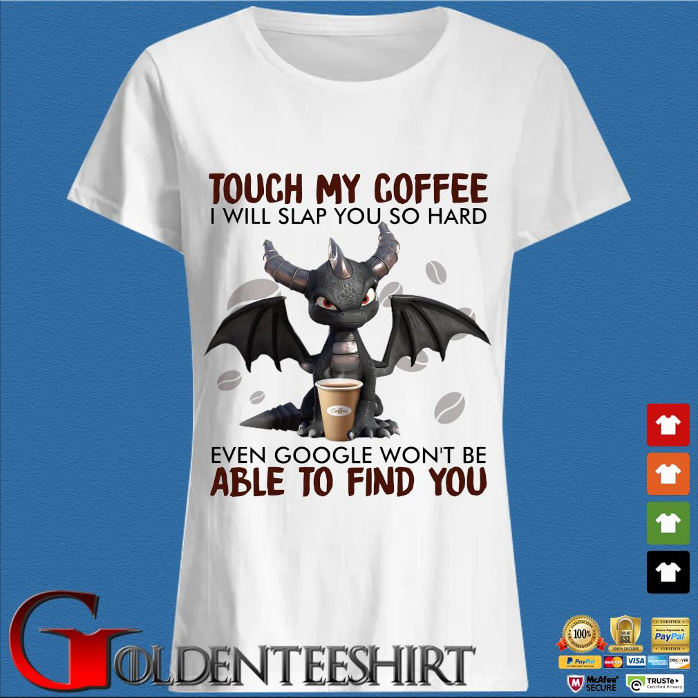 Dragon touch my coffee I will slap you so hard even google won't be able to find you s Trang Ladies