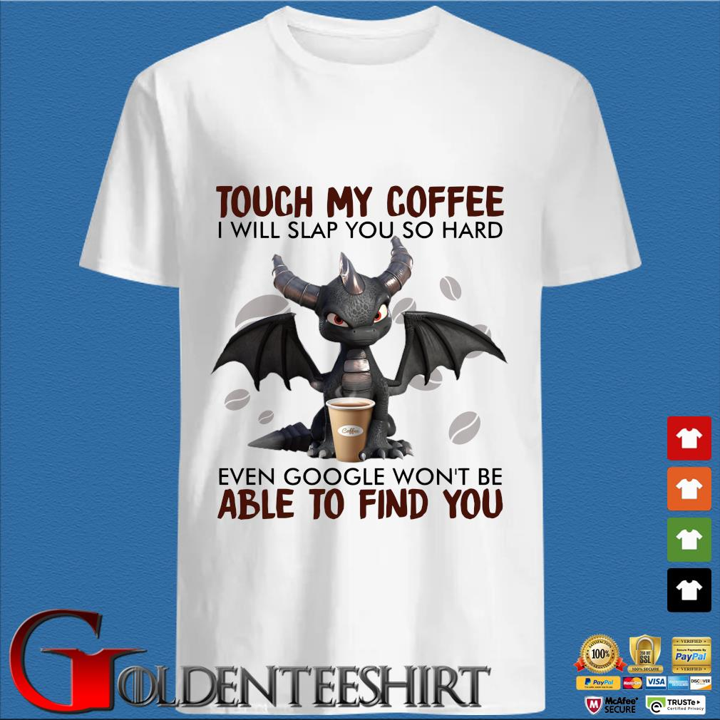 Dragon touch my coffee I will slap you so hard even google won't be able to find you shirt