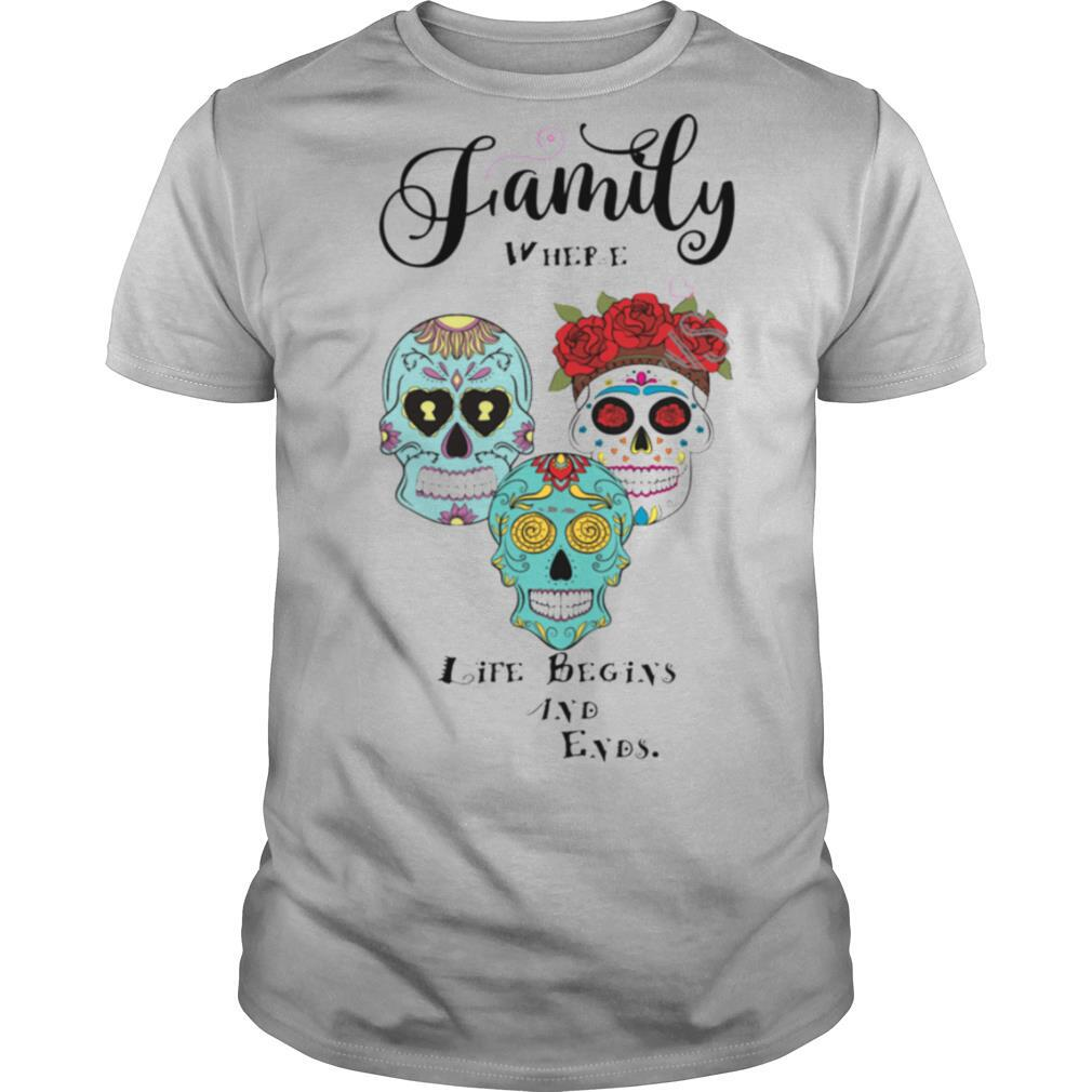 Family Where Life Begins And Ends Sugar Skulls Day Of The Dead shirt