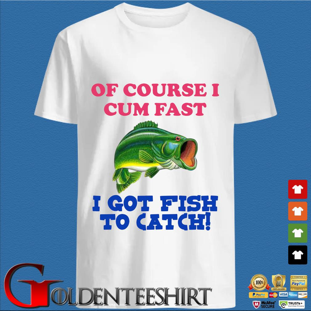 Of course I cum fast I got fish to catch tee shirt