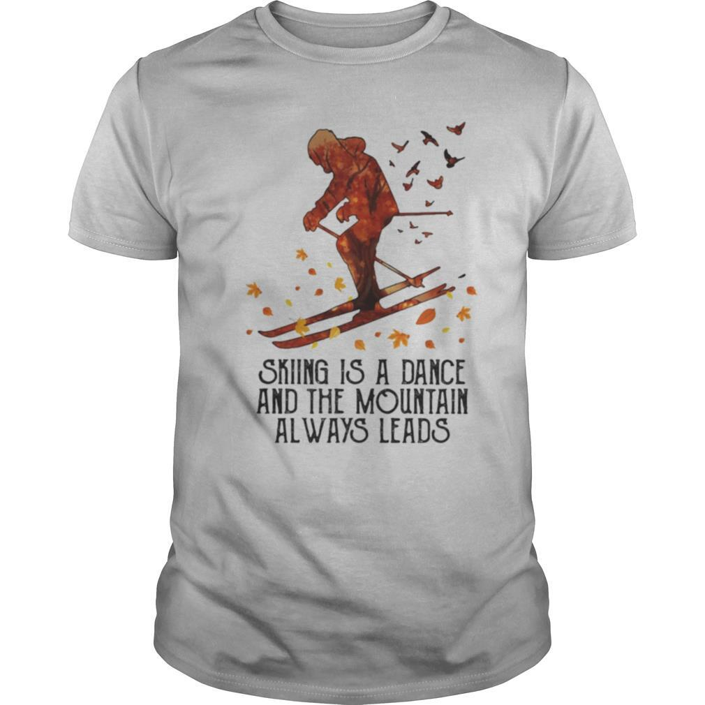 Skiing Is A Dance And The Mountain Always Leads shirt