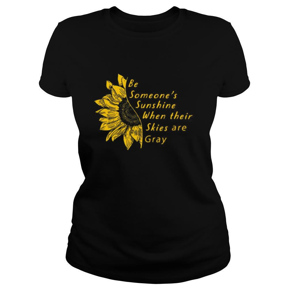 Sunflower Be Someone's Sunshine When Their Skies Are Gray shirt