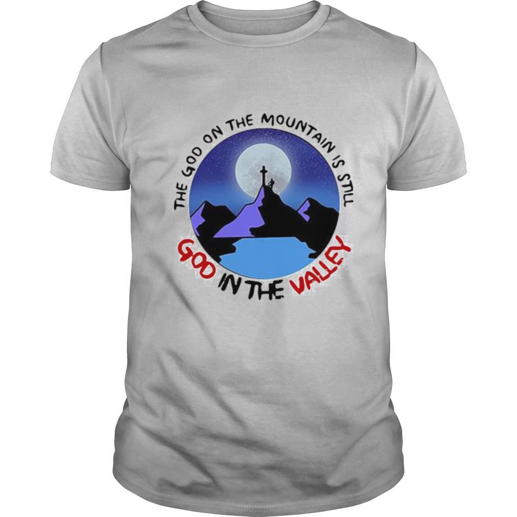 The God The Mountain Is Still God In The Valley shirt