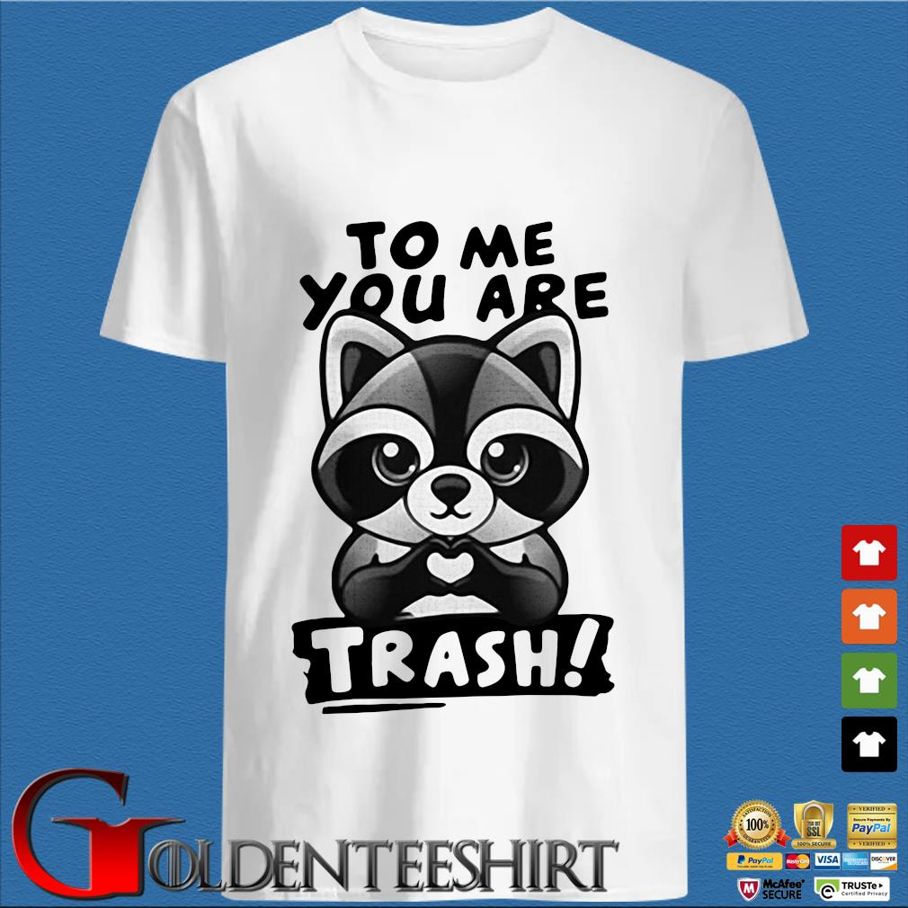 Raccoon to me you are trash shirt
