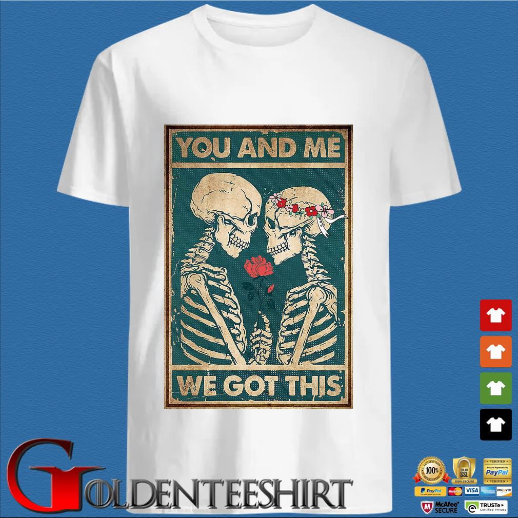 Skeleton you and Me we got this shirt