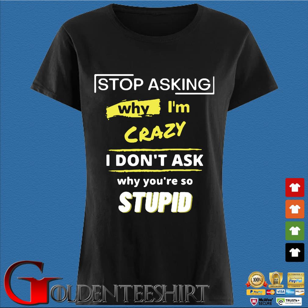 Stop asking why I'm crazy I don't ask why you're so stupid s Den Ladies