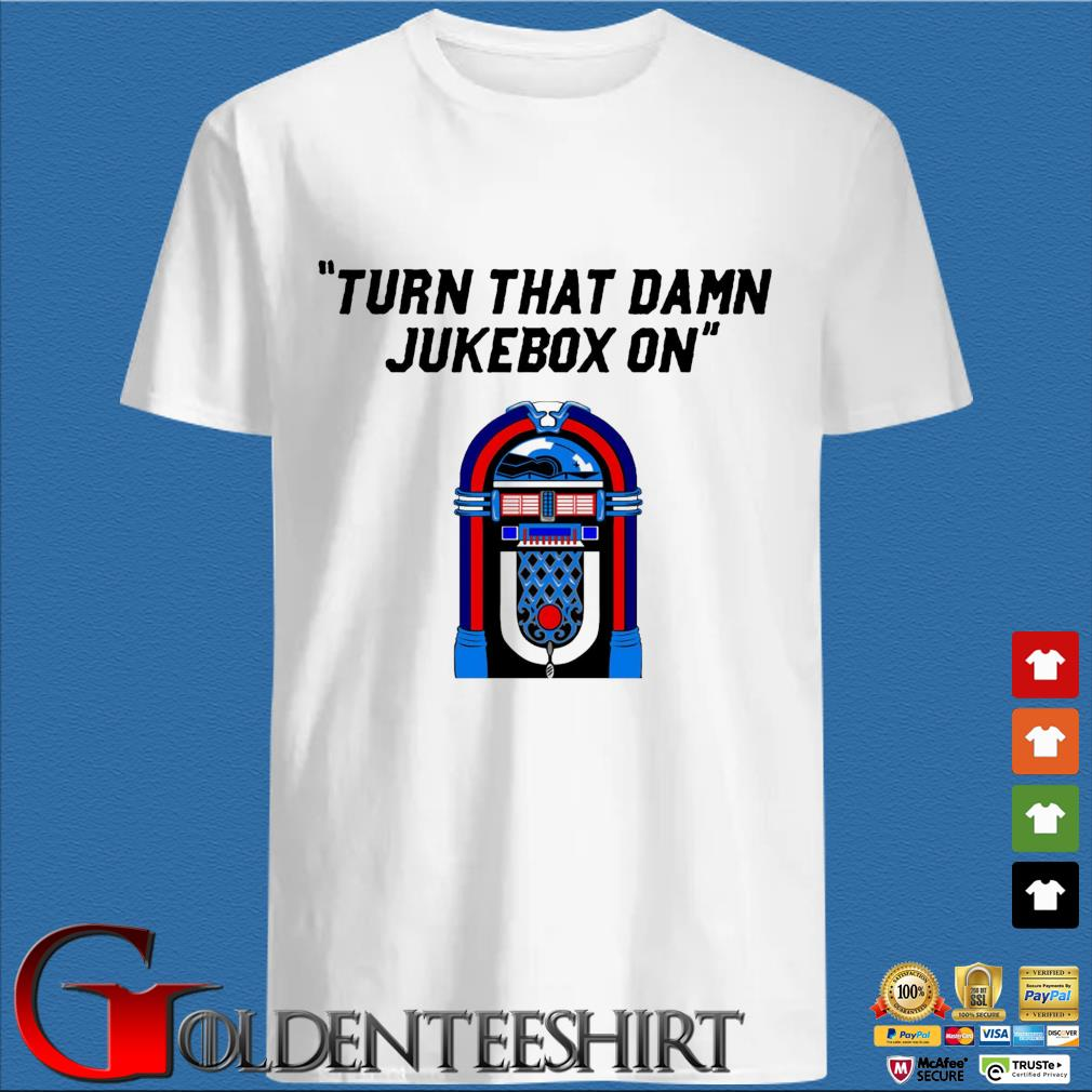 Turn that damn jukebox on shirt