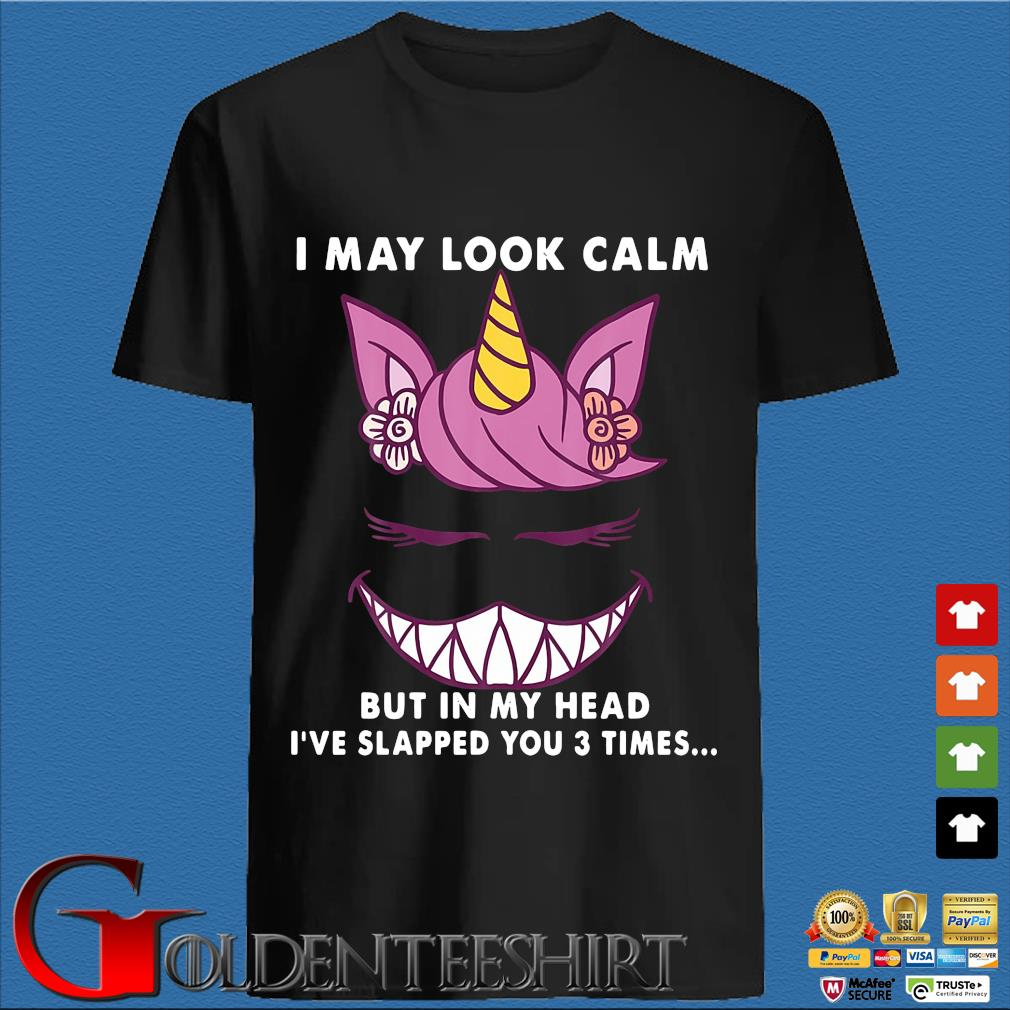 Unicorn I may look calm but in my head I've slapped you 3 time shirt