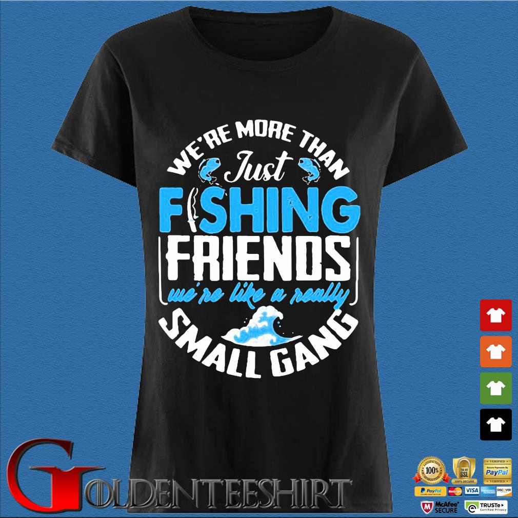 We're more than just fishing Friends we're like a really small gang s Den Ladies