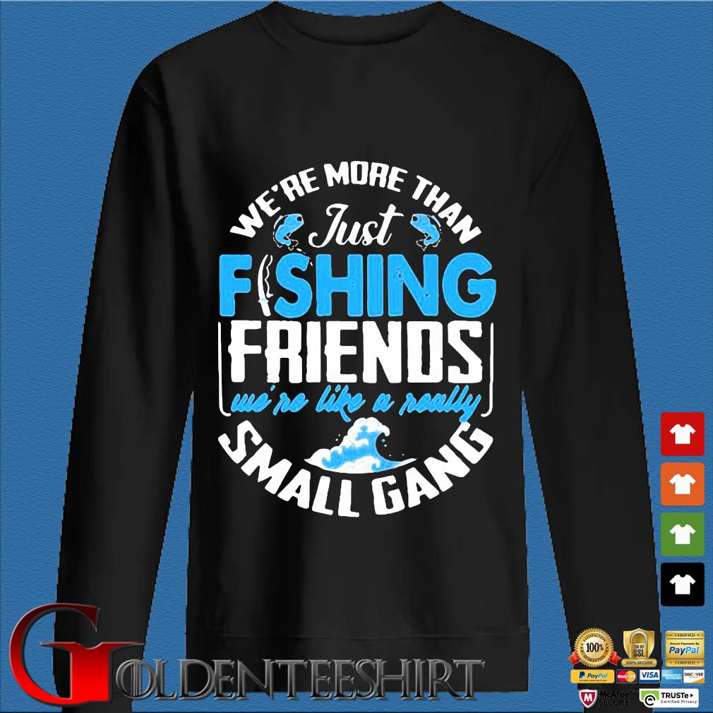 We're more than just fishing Friends we're like a really small gang s Den Sweater