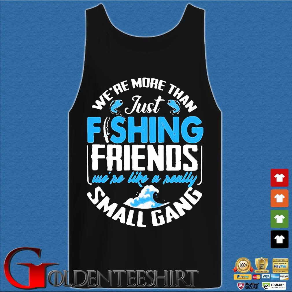 We're more than just fishing Friends we're like a really small gang s Tank top den
