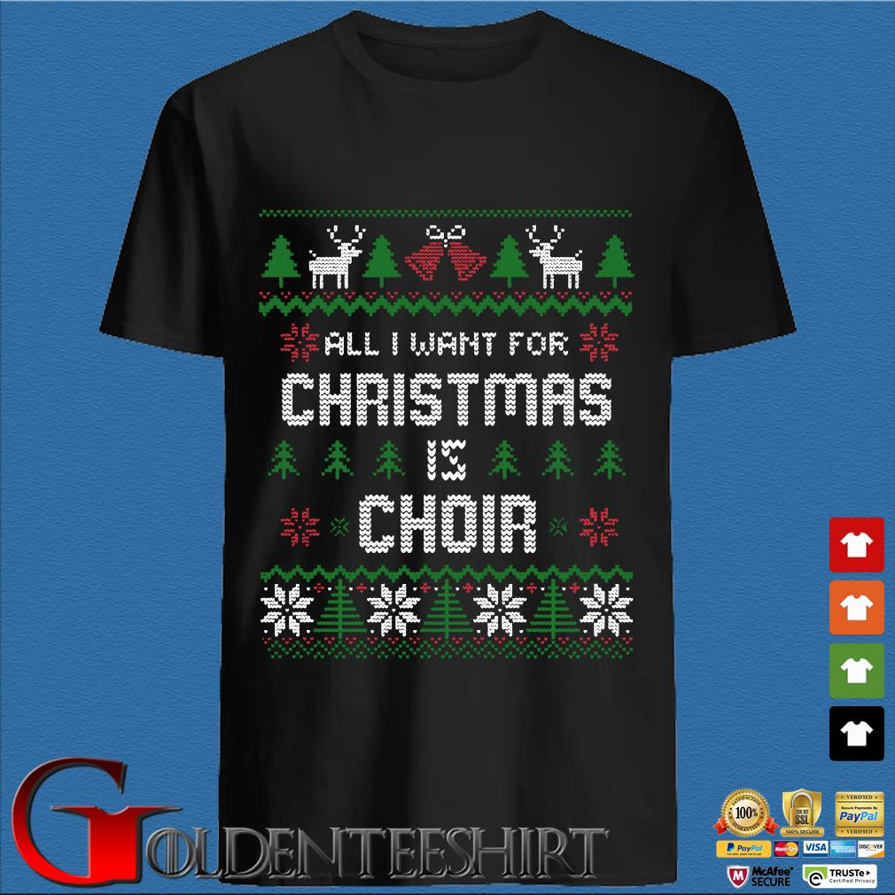 All I want for Christmas is choir Ugly Christmas sweater den Shirt