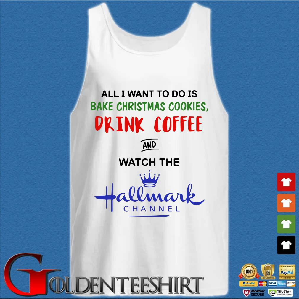 All I want to do is bake Christmas Cookies drink coffee and watch the Hallmark channel s Tank top trắng