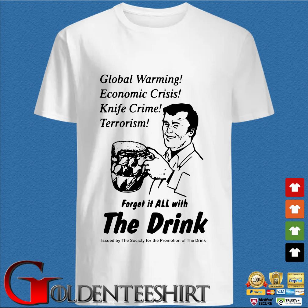 Global warming economic crisis knife crime terrorism forget it all with the drink s trang Shirt