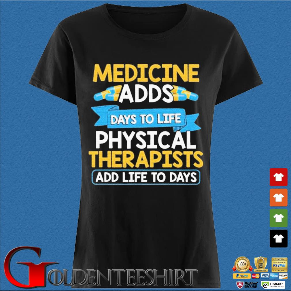Medicine Adds Days To Life Physical Therapists Add Life To Days Shirt Den Ladies
