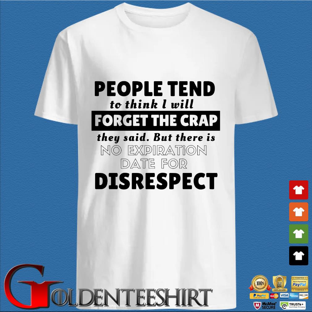 People tend to think I will forget the crap they said but there is no expiration date for disrespect s trang Shirt
