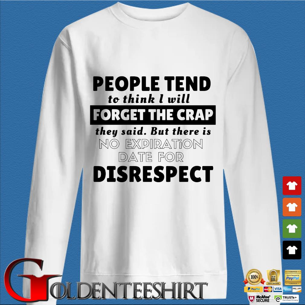 People tend to think I will forget the crap they said but there is no expiration date for disrespect shirt