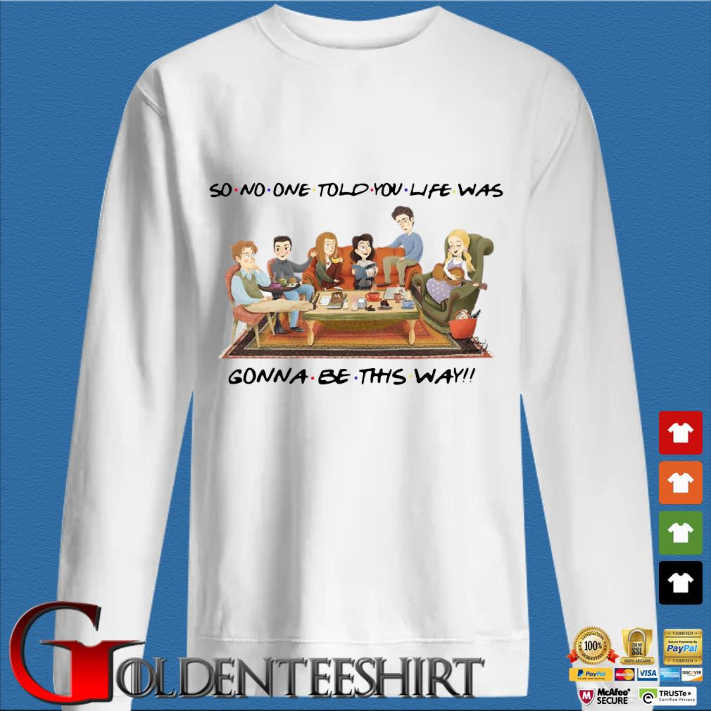 So no one told you life was gonna be this way tee shirt