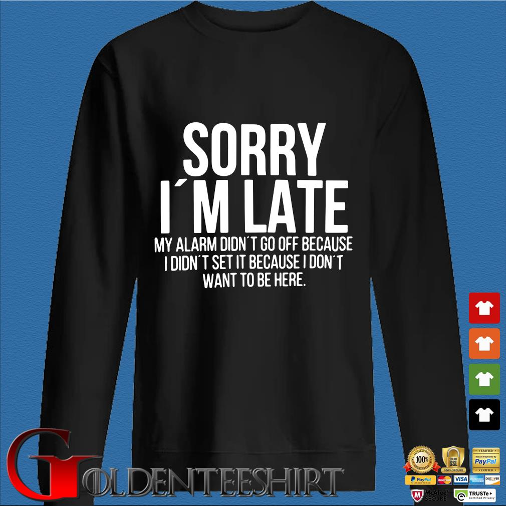 Sorry I'm late my alarm didn't to off because I didn't set it because I don't want to be here shirt