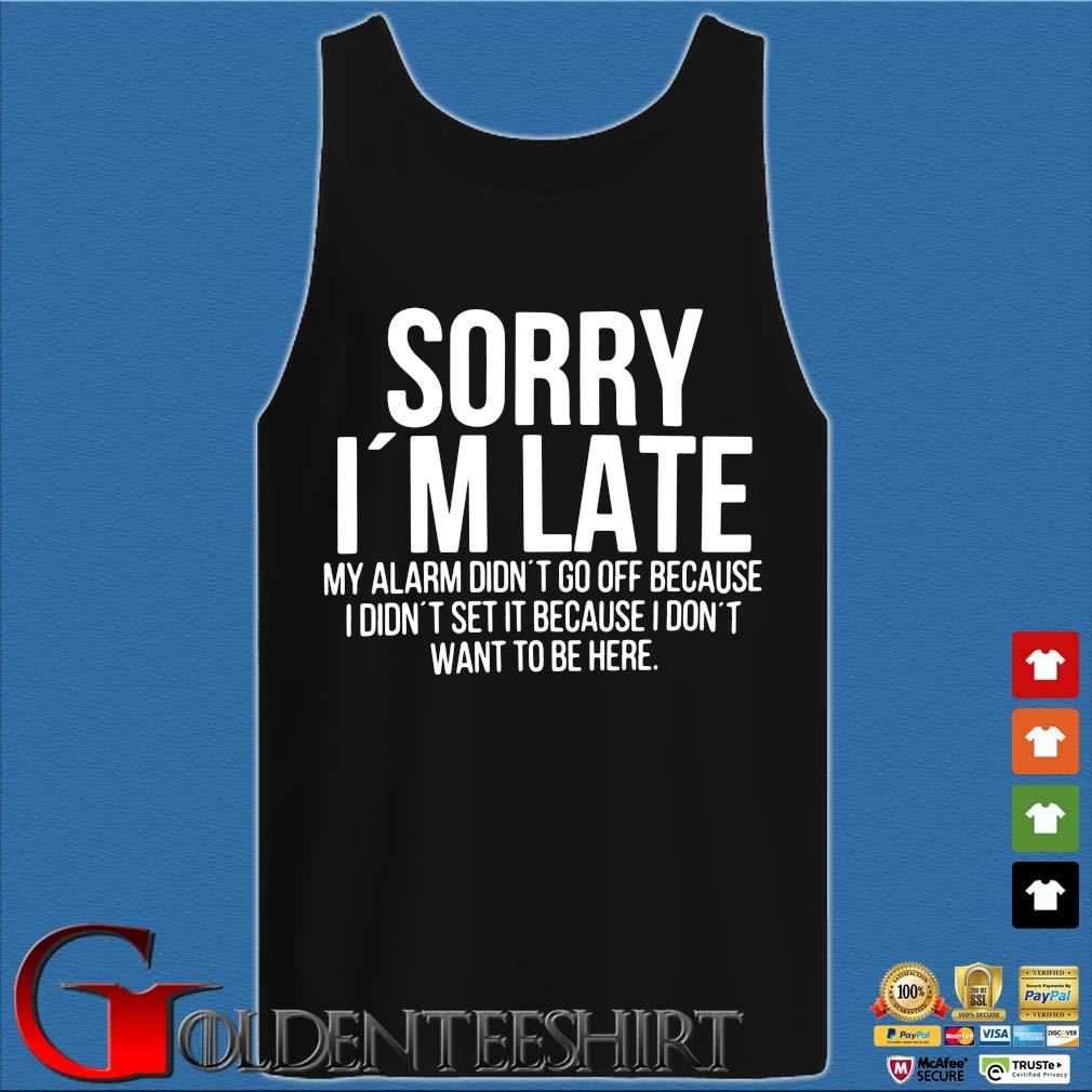 Sorry I'm late my alarm didn't to off because I didn't set it because I don't want to be here s Tank top den